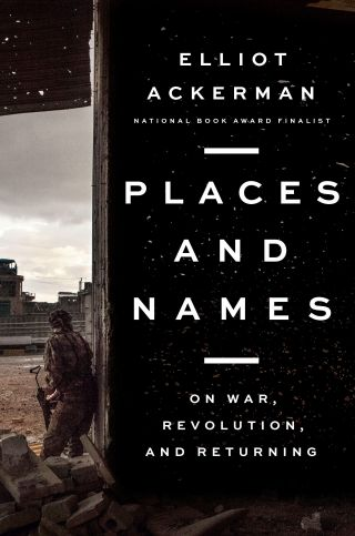 Elliot Ackerman's Places and Names: On War, Revolution, and Returning