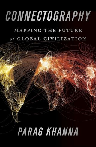 Connectography: Mapping the Future of Global Civilization by Parag Khanna